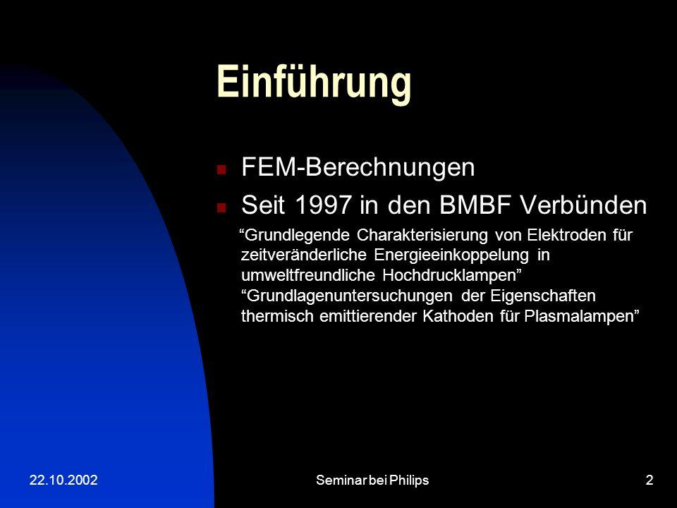 22.10.2002Seminar bei Philips2 Einführung FEM-Berechnungen Seit 1997 in den BMBF Verbünden Grundlegende Charakterisierung von Elektroden für zeitveränderliche Energieeinkoppelung in umweltfreundliche Hochdrucklampen Grundlagenuntersuchungen der Eigenschaften thermisch emittierender Kathoden für Plasmalampen