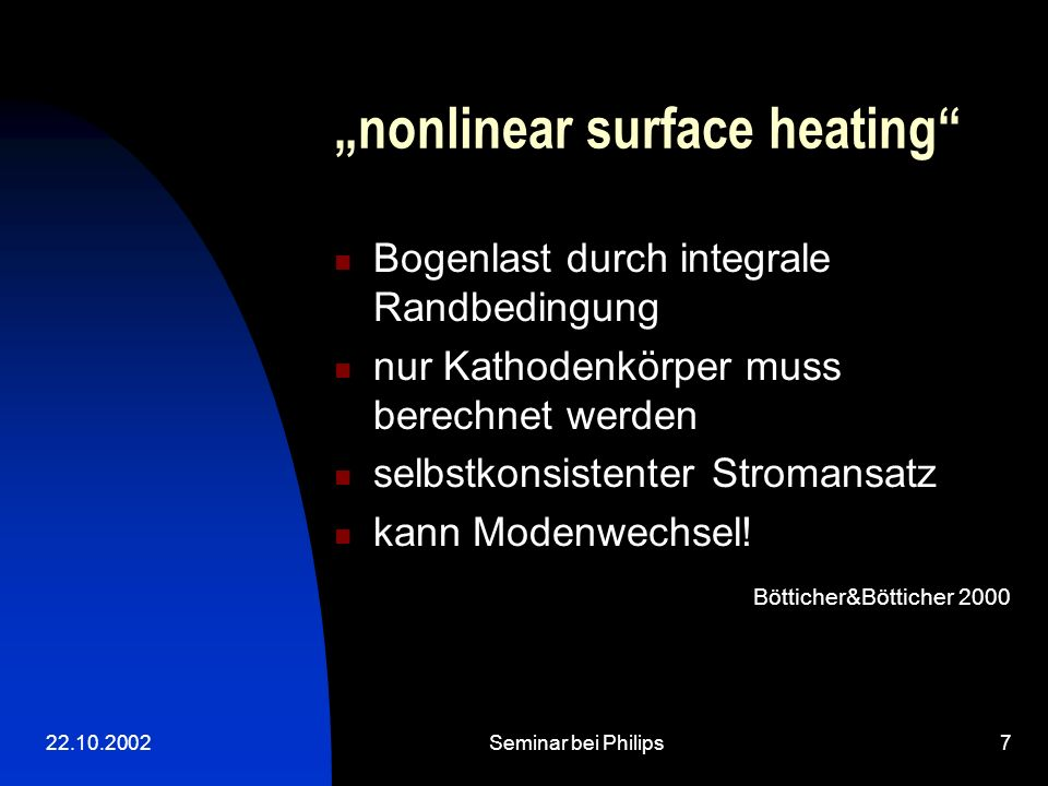 22.10.2002Seminar bei Philips18 Excess power of the ionisation layer p exc =j em V c -j ion V ion P exc is surface-integral of p exc P exc estimates the power that leaves the near cathode layer into the bulk plasma and can be spent in the discharge Neumann,1987 Neumann,1987