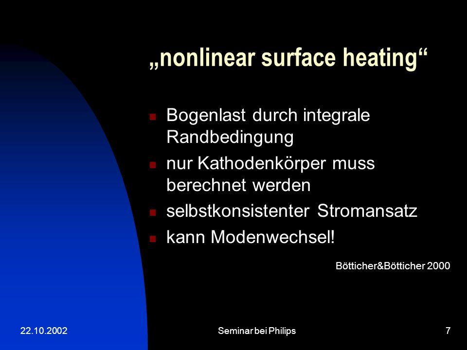 22.10.2002Seminar bei Philips7 nonlinear surface heating Bogenlast durch integrale Randbedingung nur Kathodenkörper muss berechnet werden selbstkonsis