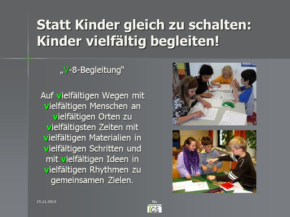 Statt Kinder gleich zu schalten: Kinder vielfältig begleiten! V-8-BegleitungV-8-Begleitung Auf vielfältigen Wegen mit vielfältigen Menschen an vielfäl