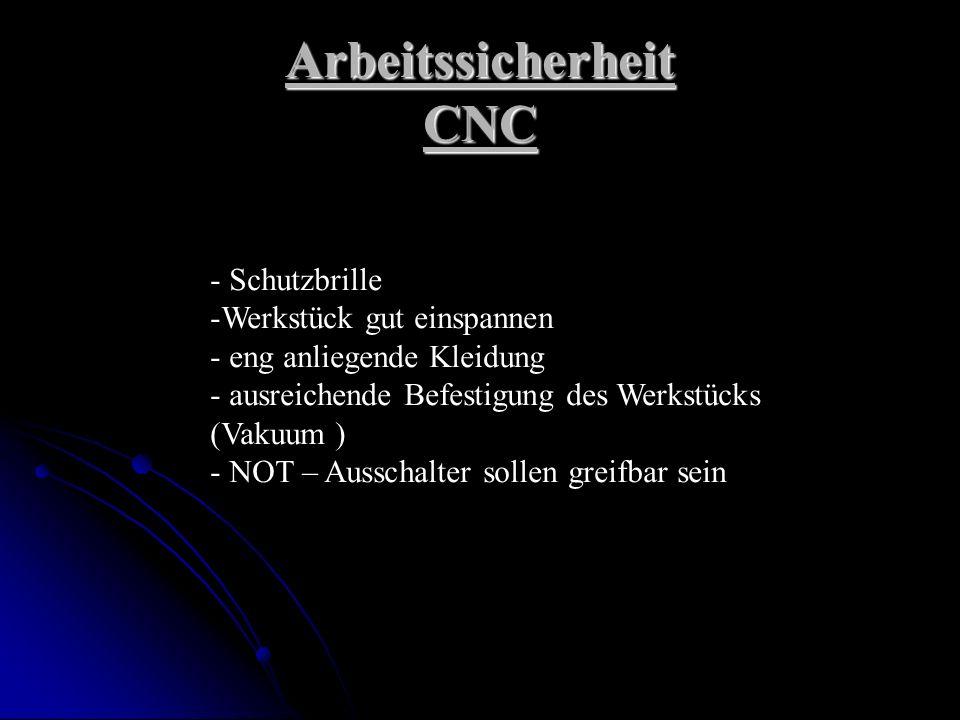 Arbeitssicherheit CNC - Schutzbrille -Werkstück gut einspannen - eng anliegende Kleidung - ausreichende Befestigung des Werkstücks (Vakuum ) - NOT – Ausschalter sollen greifbar sein