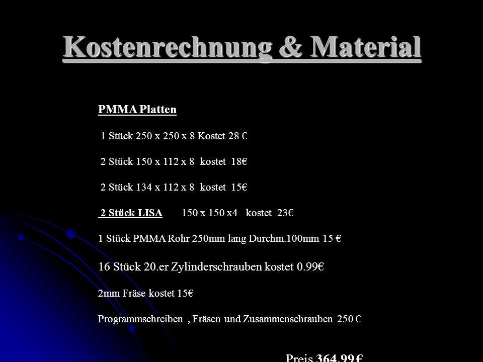 Kostenrechnung & Material PMMA Platten 1 Stück 250 x 250 x 8 Kostet 28 2 Stück 150 x 112 x 8 kostet 18 2 Stück 134 x 112 x 8 kostet 15 2 Stück LISA 150 x 150 x4 kostet 23 1 Stück PMMA Rohr 250mm lang Durchm.100mm 15 16 Stück 20.er Zylinderschrauben kostet 0.99 2mm Fräse kostet 15 Programmschreiben, Fräsen und Zusammenschrauben 250 Preis 364,99