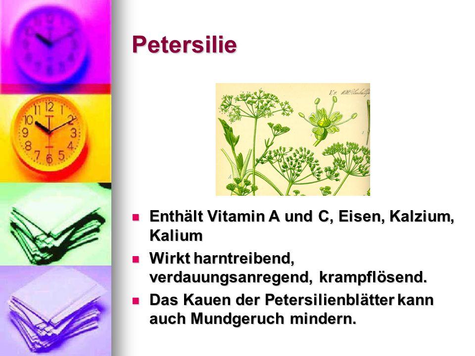 Petersilie Enthält Vitamin A und C, Eisen, Kalzium, Kalium Enthält Vitamin A und C, Eisen, Kalzium, Kalium Wirkt harntreibend, verdauungsanregend, kra