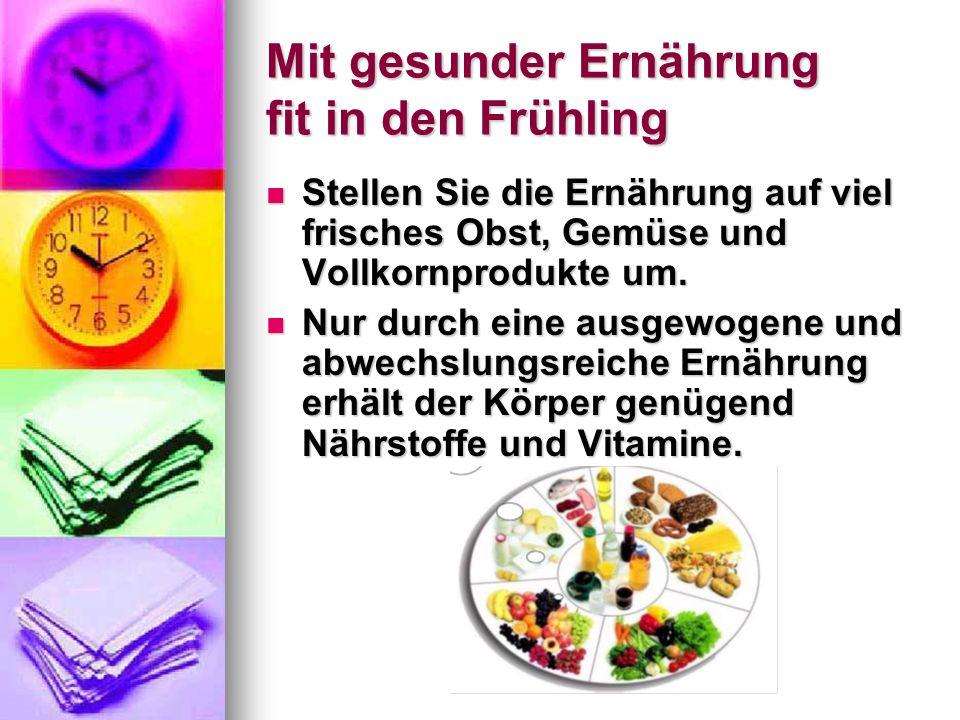 Mit gesunder Ernährung fit in den Frühling Stellen Sie die Ernährung auf viel frisches Obst, Gemüse und Vollkornprodukte um. Stellen Sie die Ernährung