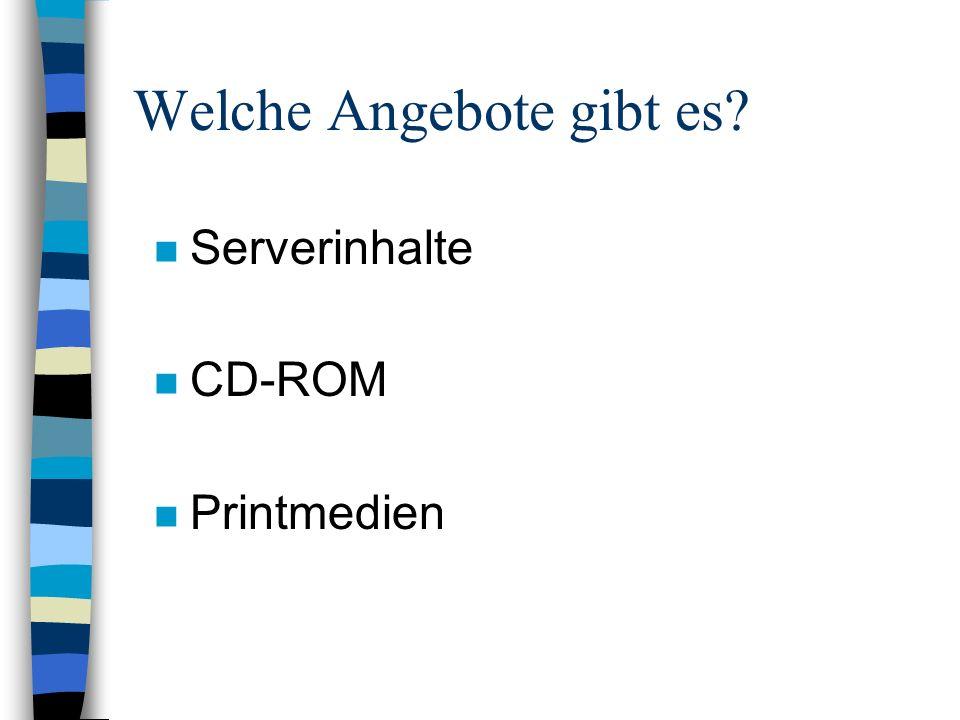 Welche Angebote gibt es? n Serverinhalte n CD-ROM n Printmedien