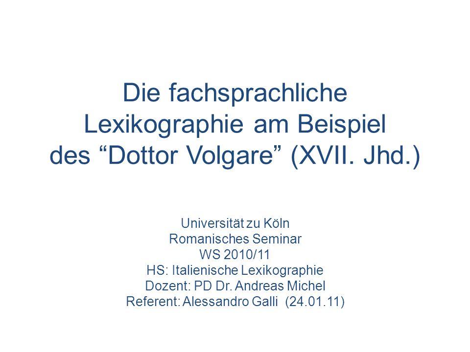 Die fachsprachliche Lexikographie am Beispiel des Dottor Volgare (XVII. Jhd.) Universität zu Köln Romanisches Seminar WS 2010/11 HS: Italienische Lexi