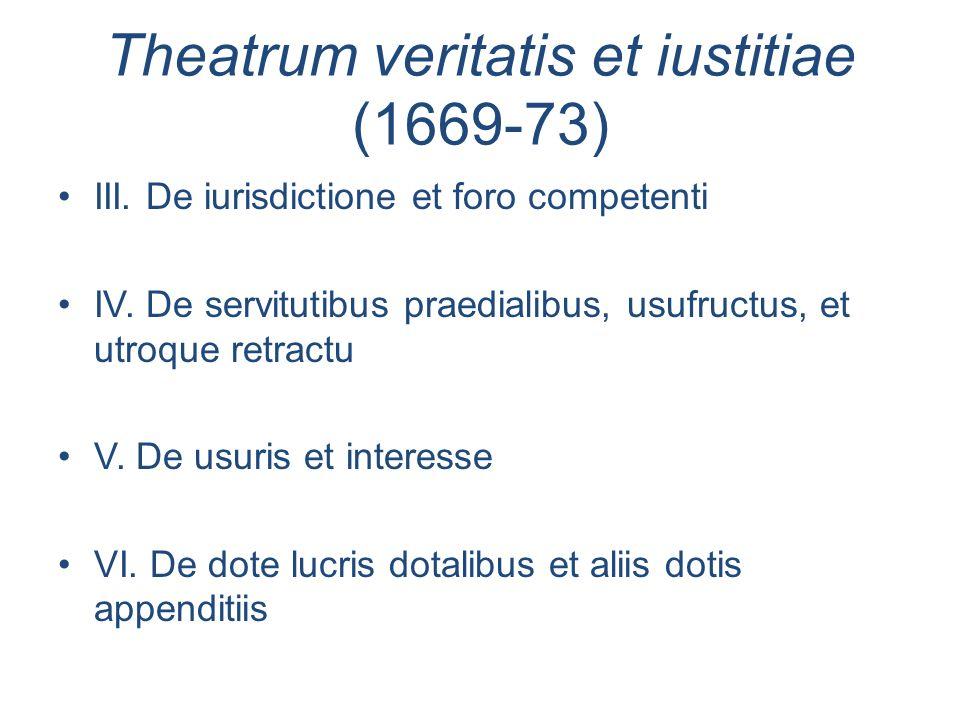 Theatrum veritatis et iustitiae (1669-73) III. De iurisdictione et foro competenti IV. De servitutibus praedialibus, usufructus, et utroque retractu V