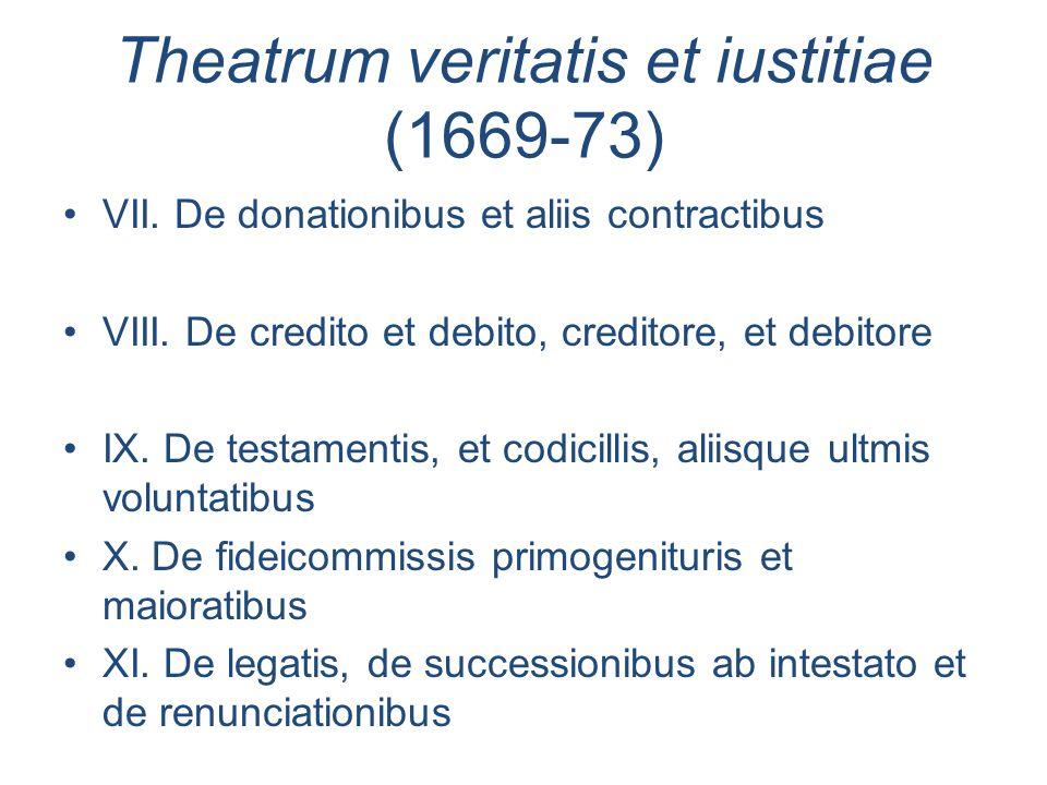 Theatrum veritatis et iustitiae (1669-73) VII. De donationibus et aliis contractibus VIII. De credito et debito, creditore, et debitore IX. De testame