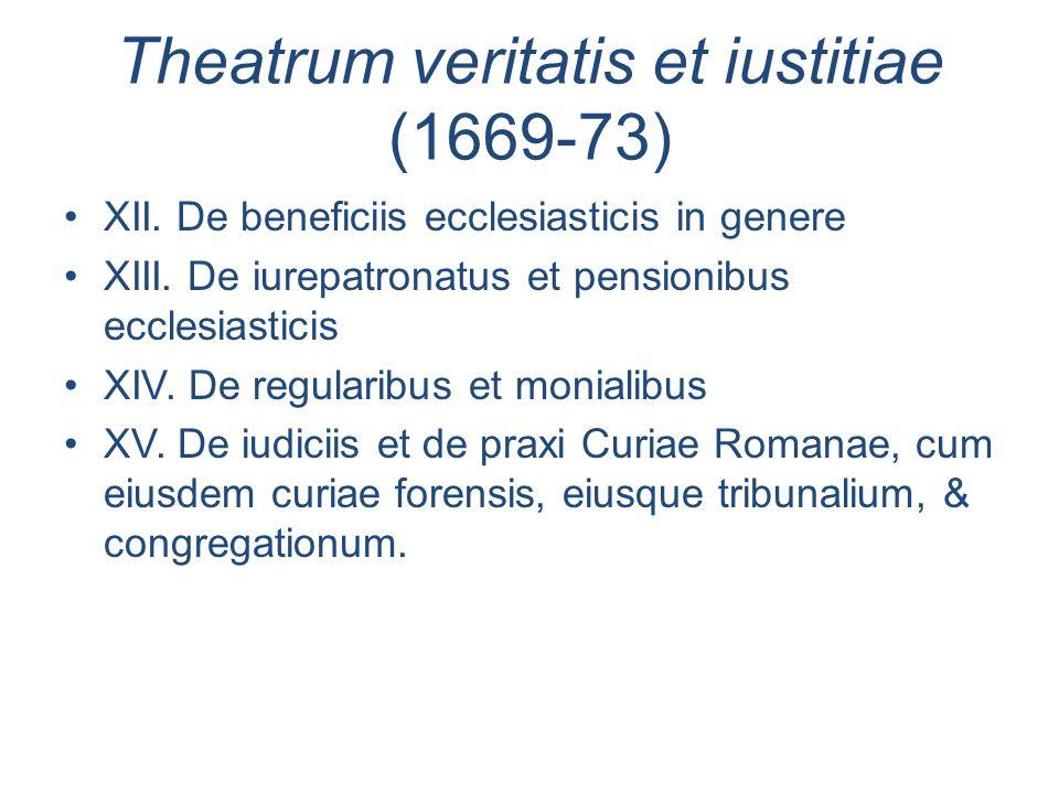 Theatrum veritatis et iustitiae (1669-73) XII. De beneficiis ecclesiasticis in genere XIII. De iurepatronatus et pensionibus ecclesiasticis XIV. De re