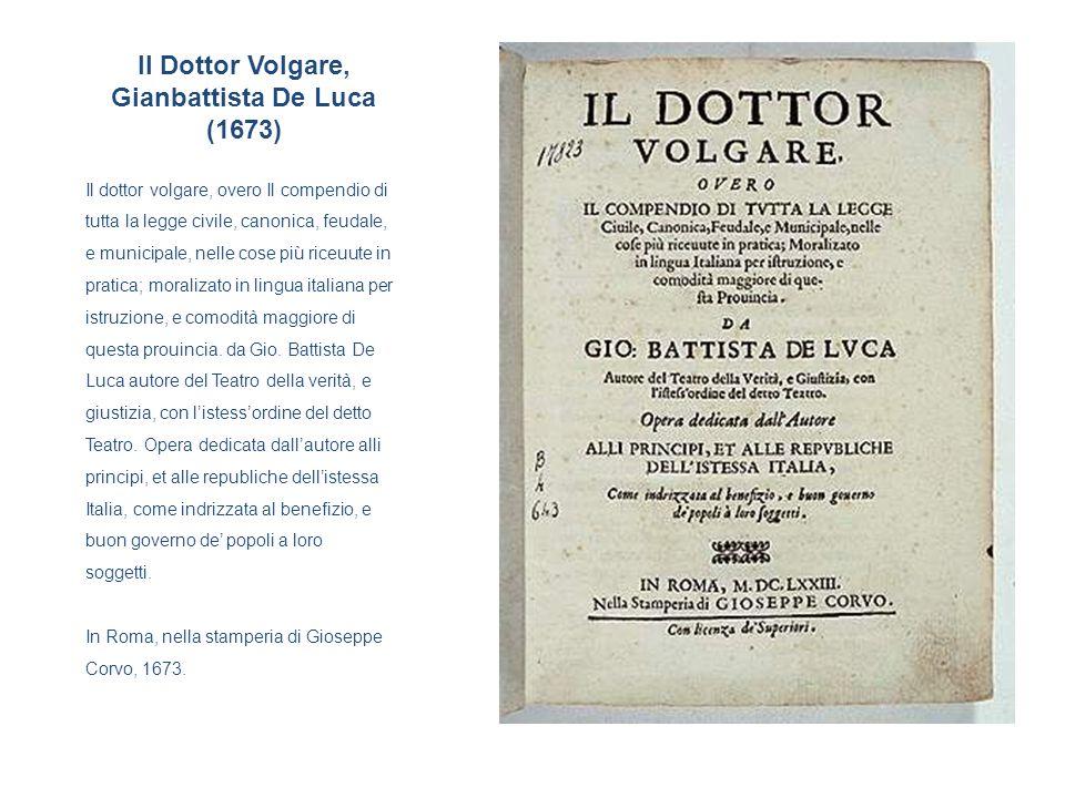 Il Dottor Volgare, Gianbattista De Luca (1673) Il dottor volgare, overo Il compendio di tutta la legge civile, canonica, feudale, e municipale, nelle