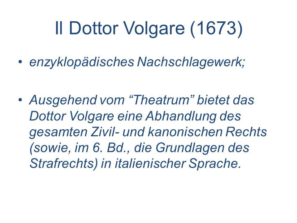Il Dottor Volgare (1673) enzyklopädisches Nachschlagewerk; Ausgehend vom Theatrum bietet das Dottor Volgare eine Abhandlung des gesamten Zivil- und ka
