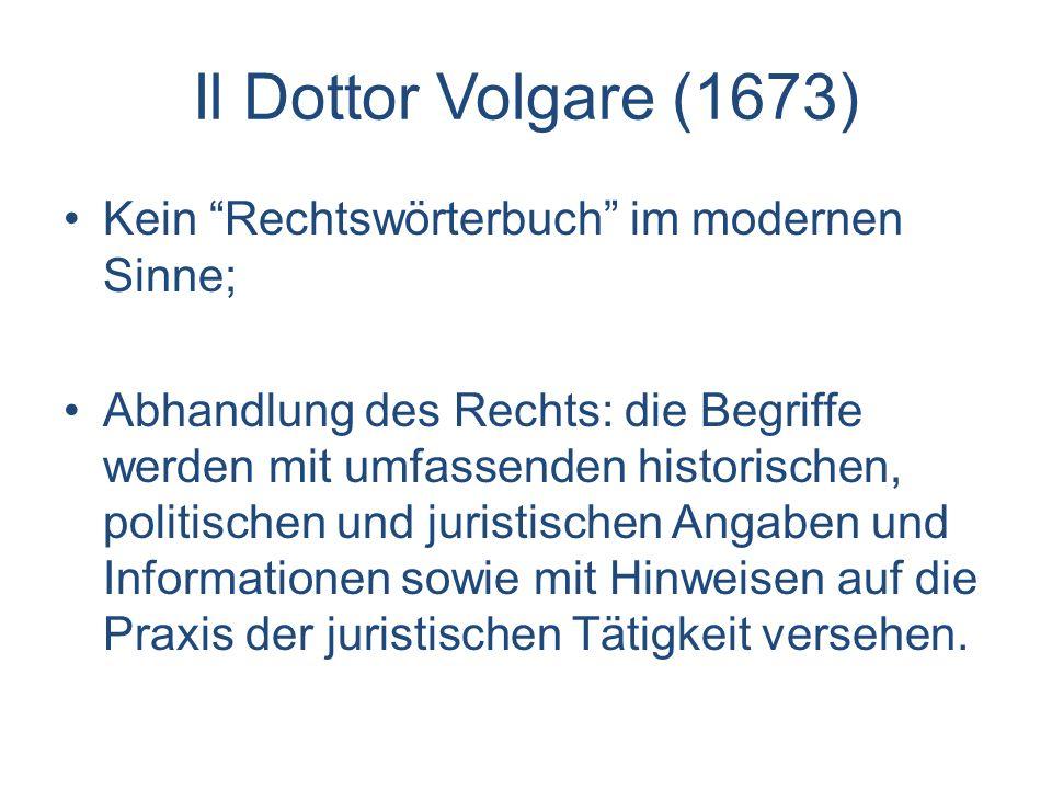 Il Dottor Volgare (1673) Kein Rechtswörterbuch im modernen Sinne; Abhandlung des Rechts: die Begriffe werden mit umfassenden historischen, politischen
