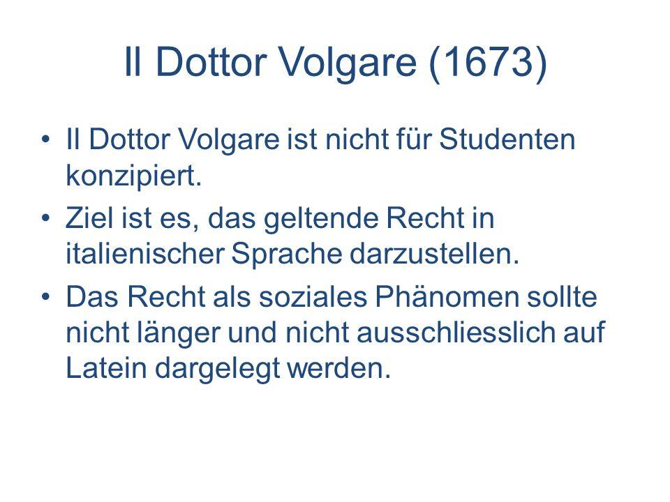 Il Dottor Volgare (1673) Il Dottor Volgare ist nicht für Studenten konzipiert. Ziel ist es, das geltende Recht in italienischer Sprache darzustellen.