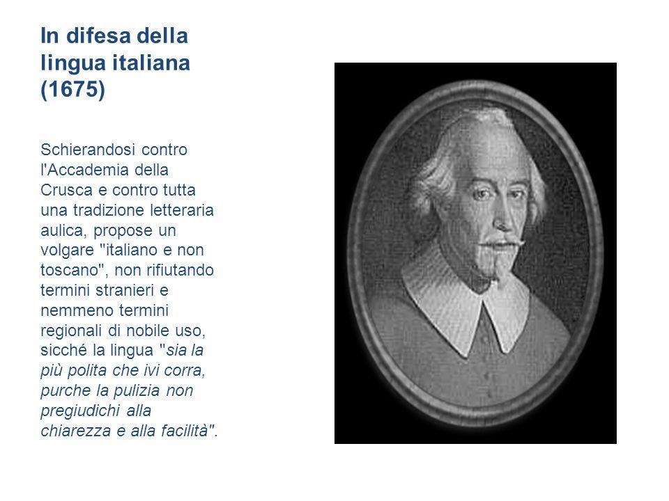 In difesa della lingua italiana (1675) Schierandosi contro l'Accademia della Crusca e contro tutta una tradizione letteraria aulica, propose un volgar