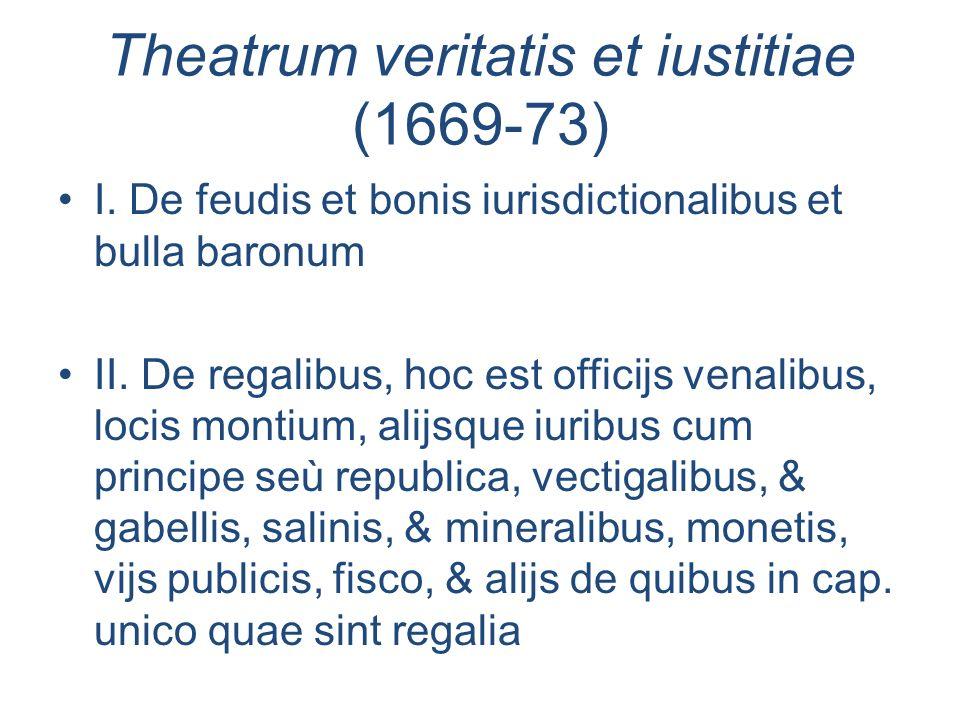 Theatrum veritatis et iustitiae (1669-73) I. De feudis et bonis iurisdictionalibus et bulla baronum II. De regalibus, hoc est officijs venalibus, loci