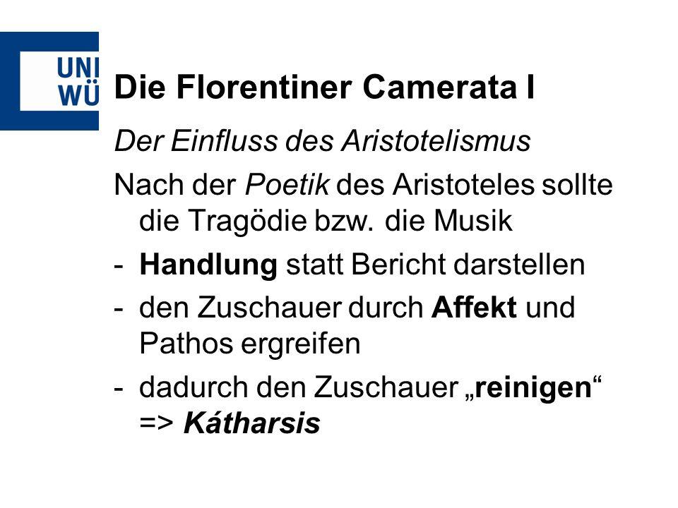 Die Florentiner Camerata I Der Einfluss des Aristotelismus Nach der Poetik des Aristoteles sollte die Tragödie bzw. die Musik -Handlung statt Bericht
