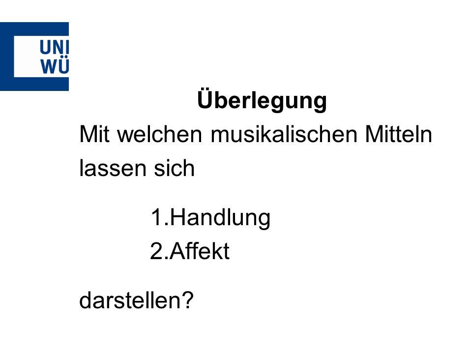 Überlegung Mit welchen musikalischen Mitteln lassen sich 1.Handlung 2.Affekt darstellen?
