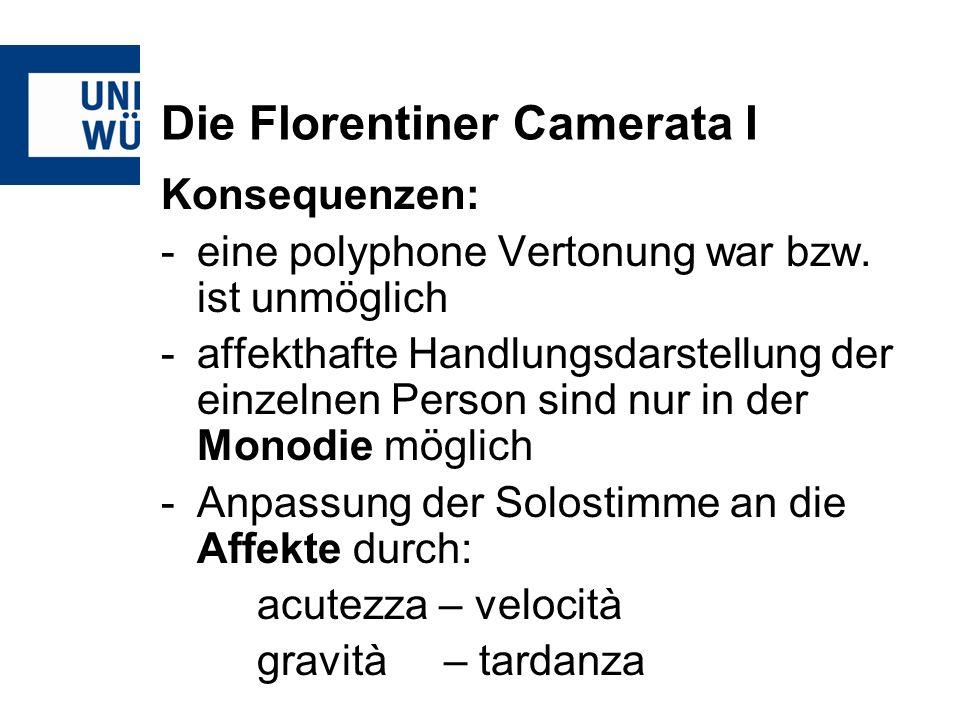Die Florentiner Camerata I Konsequenzen: -eine polyphone Vertonung war bzw. ist unmöglich -affekthafte Handlungsdarstellung der einzelnen Person sind