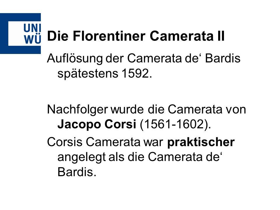 Die Florentiner Camerata II Auflösung der Camerata de Bardis spätestens 1592. Nachfolger wurde die Camerata von Jacopo Corsi (1561-1602). Corsis Camer
