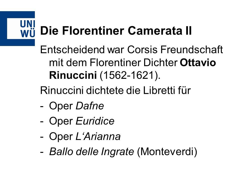 Die Florentiner Camerata II Entscheidend war Corsis Freundschaft mit dem Florentiner Dichter Ottavio Rinuccini (1562-1621). Rinuccini dichtete die Lib