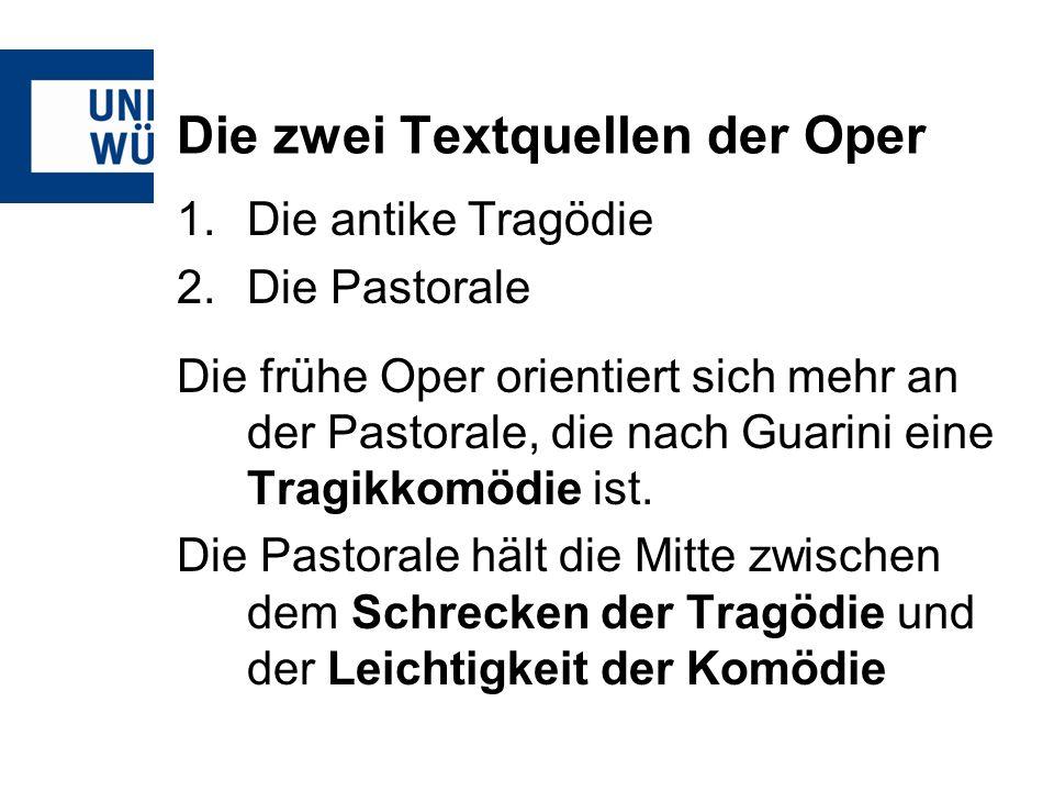 Die zwei Textquellen der Oper 1.Die antike Tragödie 2.Die Pastorale Die frühe Oper orientiert sich mehr an der Pastorale, die nach Guarini eine Tragik