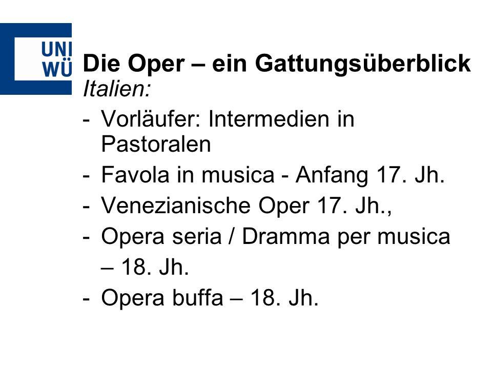 Die Oper – ein Gattungsüberblick Italien: -Vorläufer: Intermedien in Pastoralen -Favola in musica - Anfang 17. Jh. -Venezianische Oper 17. Jh., -Opera