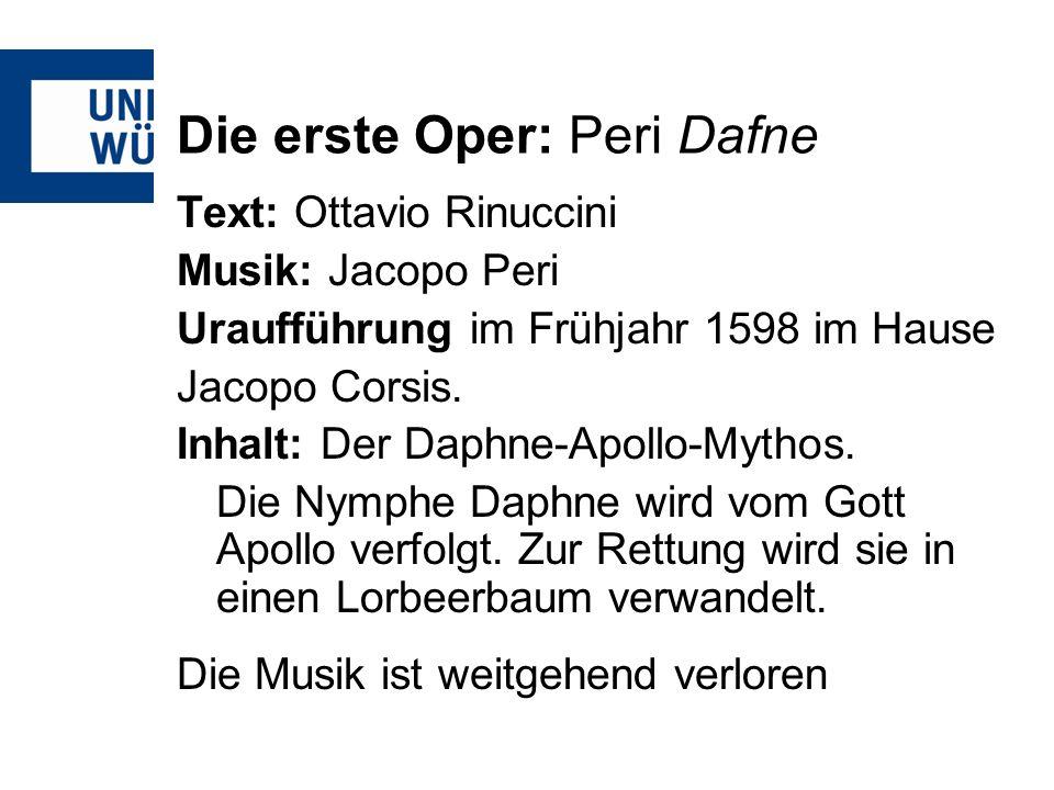 Die erste Oper: Peri Dafne Text: Ottavio Rinuccini Musik: Jacopo Peri Uraufführung im Frühjahr 1598 im Hause Jacopo Corsis. Inhalt: Der Daphne-Apollo-