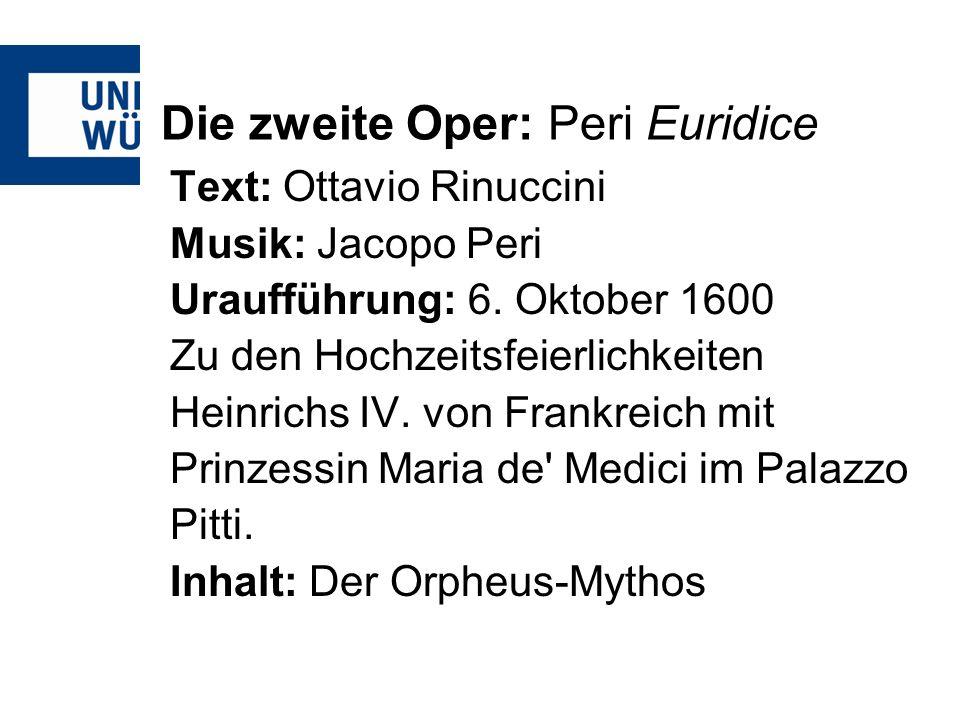 Die zweite Oper: Peri Euridice Text: Ottavio Rinuccini Musik: Jacopo Peri Uraufführung: 6. Oktober 1600 Zu den Hochzeitsfeierlichkeiten Heinrichs IV.
