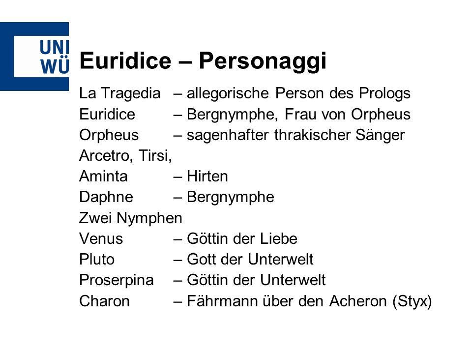 Euridice – Personaggi La Tragedia– allegorische Person des Prologs Euridice– Bergnymphe, Frau von Orpheus Orpheus – sagenhafter thrakischer Sänger Arc