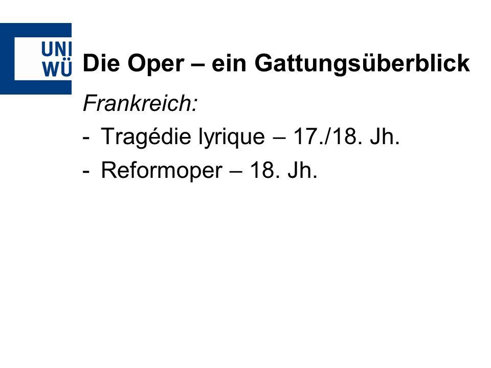 Die Oper – ein Gattungsüberblick Frankreich: -Tragédie lyrique – 17./18. Jh. -Reformoper – 18. Jh.