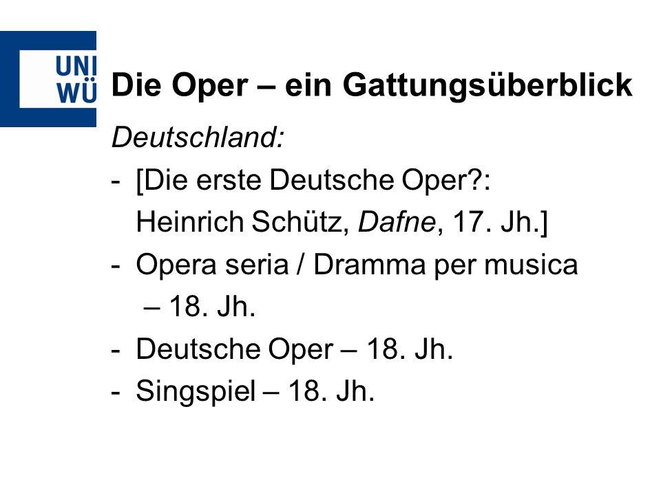 Die Oper – ein Gattungsüberblick Deutschland: -[Die erste Deutsche Oper?: Heinrich Schütz, Dafne, 17. Jh.] -Opera seria / Dramma per musica – 18. Jh.