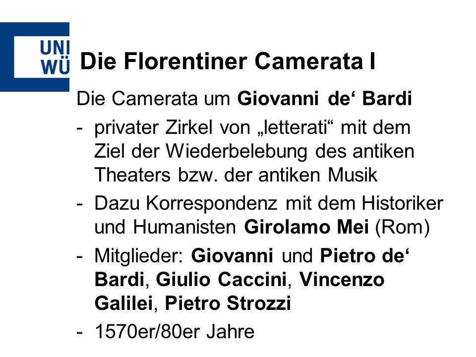 Die Florentiner Camerata I Die Camerata um Giovanni de Bardi -privater Zirkel von letterati mit dem Ziel der Wiederbelebung des antiken Theaters bzw.