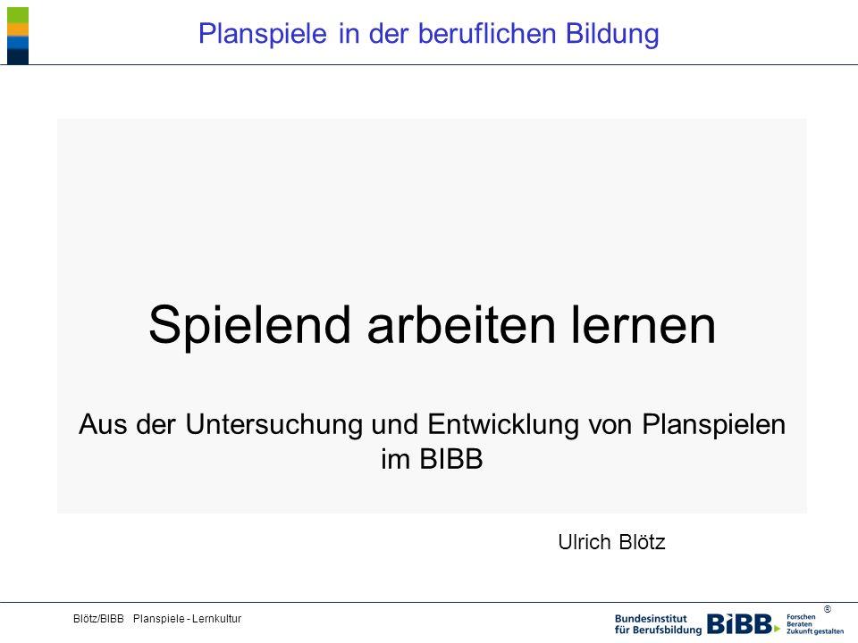 ® Blötz/BIBB Planspiele - Lernkultur Spielend arbeiten lernen Aus der Untersuchung und Entwicklung von Planspielen im BIBB Ulrich Blötz Planspiele in