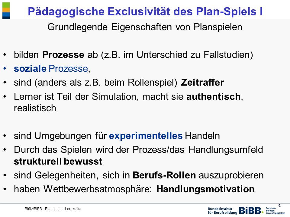 ® Blötz/BIBB Planspiele - Lernkultur Pädagogische Exclusivität des Plan-Spiels I Grundlegende Eigenschaften von Planspielen bilden Prozesse ab (z.B. i