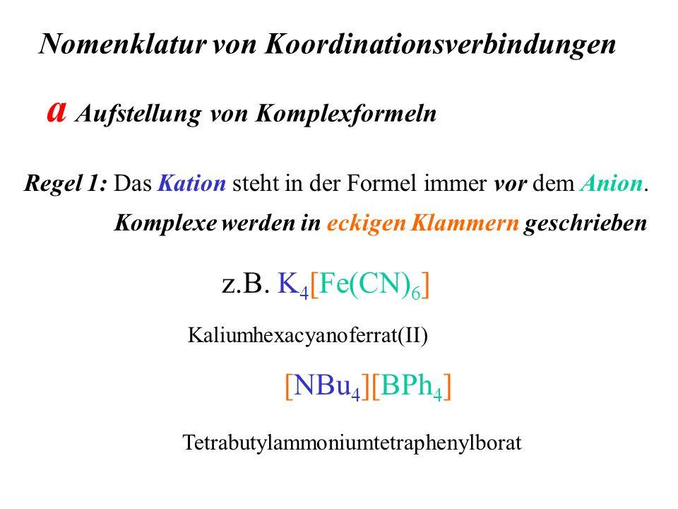 Nomenklatur von Koordinationsverbindungen Regel 1: Das Kation steht in der Formel immer vor dem Anion. z.B. K 4 [Fe(CN) 6 ] Kaliumhexacyanoferrat(II)