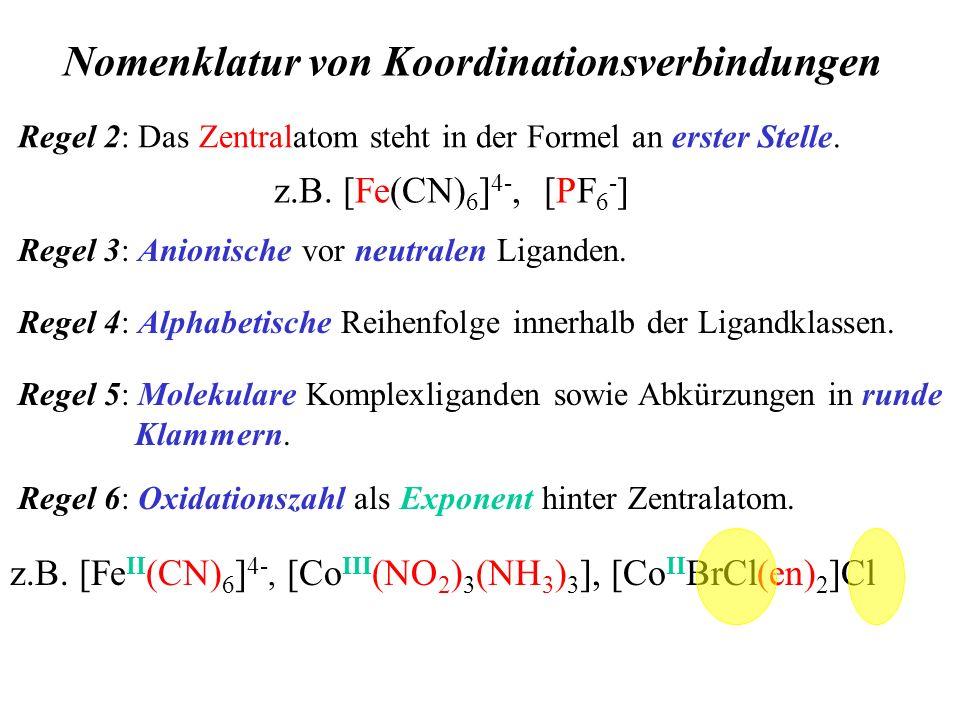 Nomenklatur von Koordinationsverbindungen Regel 2: Das Zentralatom steht in der Formel an erster Stelle. z.B. [Fe(CN) 6 ] 4-, [PF 6 - ] Regel 3: Anion