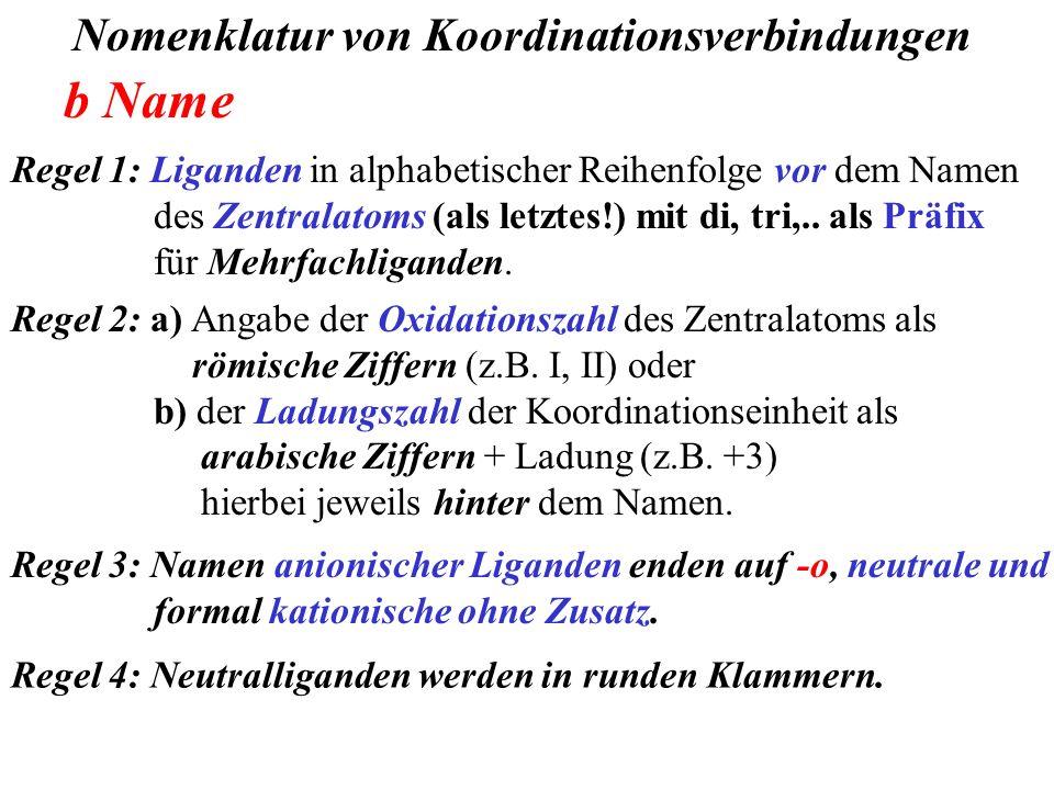 Nomenklatur von Koordinationsverbindungen b Name Regel 2: a) Angabe der Oxidationszahl des Zentralatoms als römische Ziffern (z.B. I, II) oder b) der