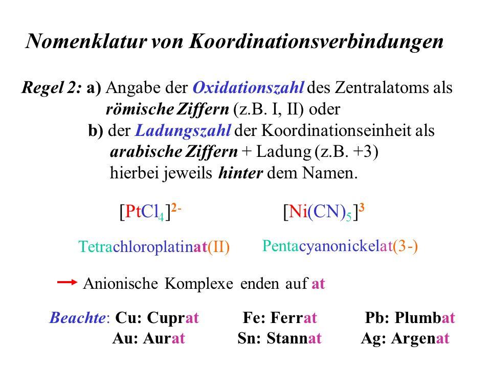 Nomenklatur von Koordinationsverbindungen Regel 2: a) Angabe der Oxidationszahl des Zentralatoms als römische Ziffern (z.B. I, II) oder b) der Ladungs
