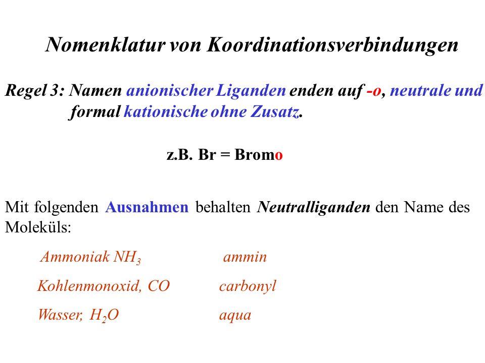 Regel 3: Namen anionischer Liganden enden auf -o, neutrale und formal kationische ohne Zusatz. Nomenklatur von Koordinationsverbindungen z.B. Br = Bro