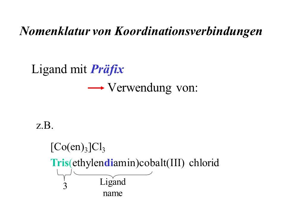Ligand mit Präfix Verwendung von: z.B. [Co(en) 3 ]Cl 3 Tris(ethylendiamin)cobalt(III) chlorid 3 Ligand name Nomenklatur von Koordinationsverbindungen