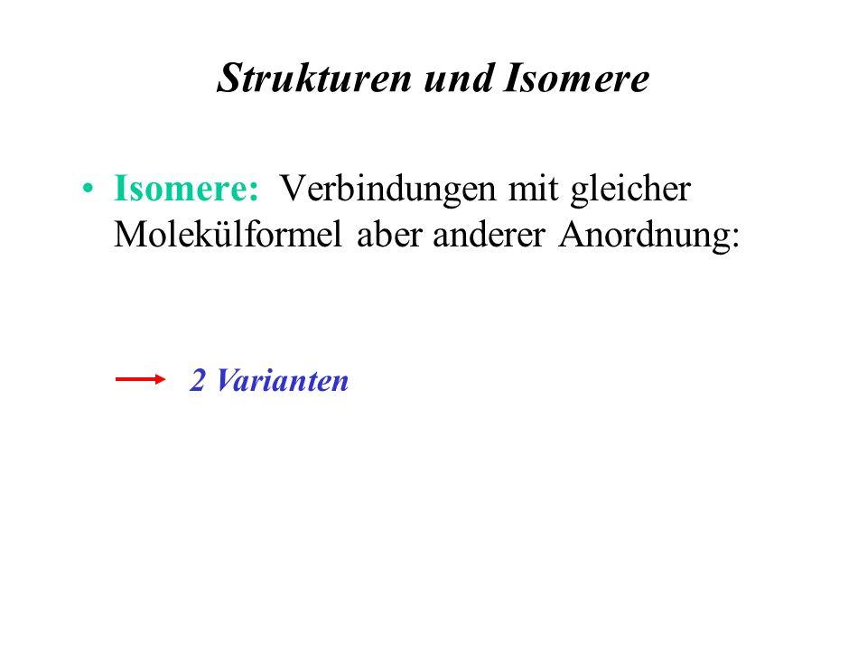 Strukturen und Isomere Isomere: Verbindungen mit gleicher Molekülformel aber anderer Anordnung: 2 Varianten