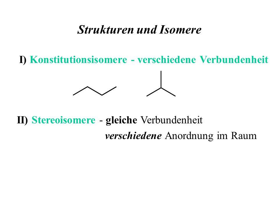 Strukturen und Isomere II) Stereoisomere - gleiche Verbundenheit verschiedene Anordnung im Raum I) Konstitutionsisomere - verschiedene Verbundenheit
