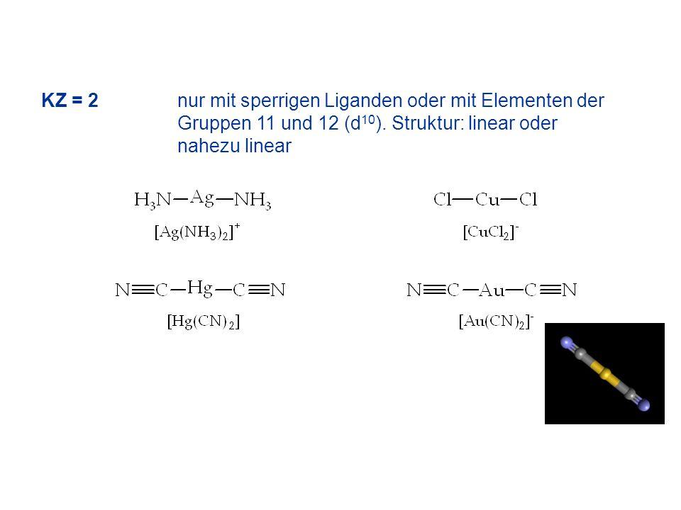 KZ = 2nur mit sperrigen Liganden oder mit Elementen der Gruppen 11 und 12 (d 10 ). Struktur: linear oder nahezu linear