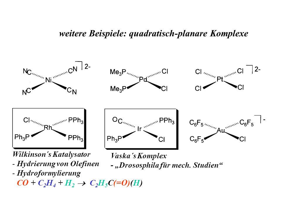 weitere Beispiele: quadratisch-planare Komplexe Vaska´s Komplex - Drososphila für mech. Studien Wilkinson´s Katalysator - Hydrierung von Olefinen - Hy
