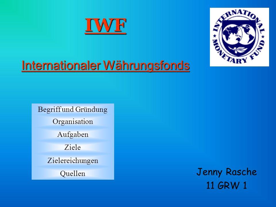 IWF Internationaler Währungsfonds Jenny Rasche 11 GRW 1 Begriff und Gründung Organisation Aufgaben Ziele Zielereichungen Quellen