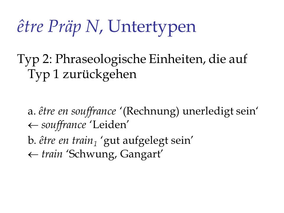 être Präp N, Untertypen Typ 2: Phraseologische Einheiten, die auf Typ 1 zurückgehen a. être en souffrance (Rechnung) unerledigt sein souffrance Leiden