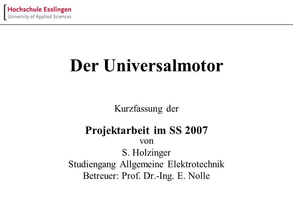 Der Universalmotor Kurzfassung der Projektarbeit im SS 2007 von S. Holzinger Studiengang Allgemeine Elektrotechnik Betreuer: Prof. Dr.-Ing. E. Nolle