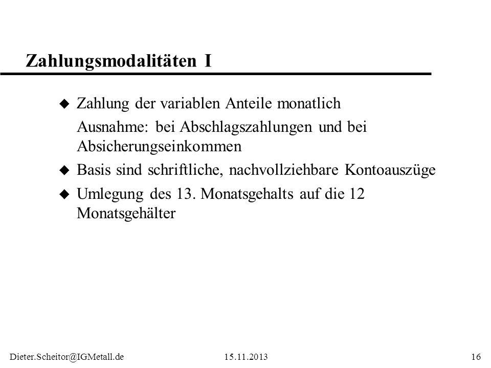 Dieter.Scheitor@IGMetall.de15.11.201316 Zahlungsmodalitäten I u Zahlung der variablen Anteile monatlich Ausnahme: bei Abschlagszahlungen und bei Absic