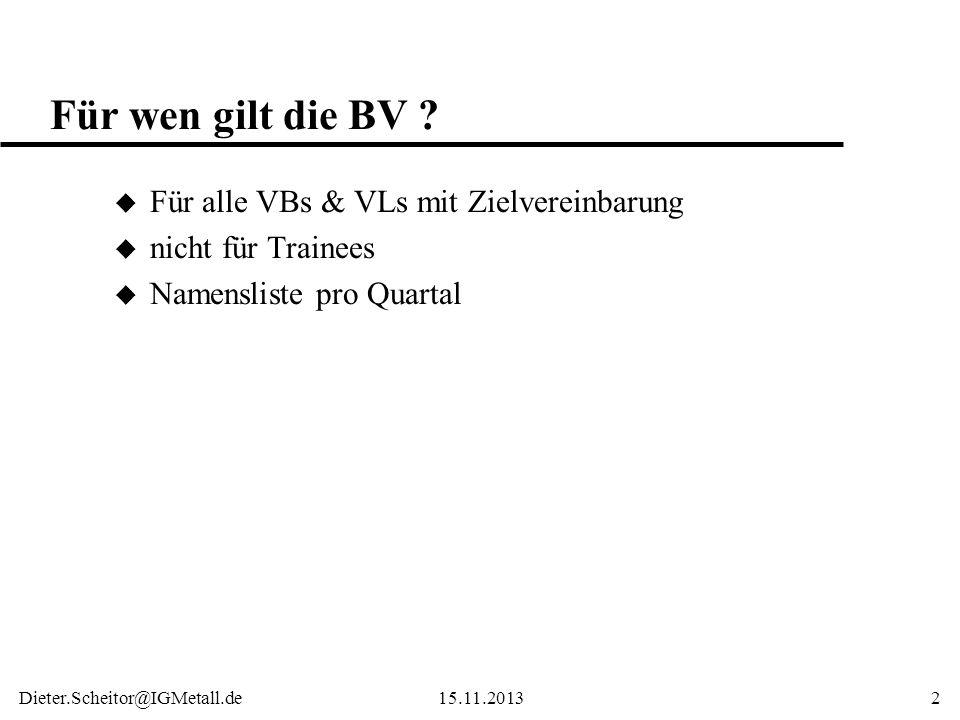 Dieter.Scheitor@IGMetall.de15.11.20132 Für wen gilt die BV ? u Für alle VBs & VLs mit Zielvereinbarung u nicht für Trainees u Namensliste pro Quartal