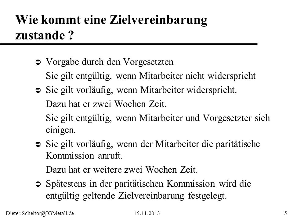 Dieter.Scheitor@IGMetall.de15.11.20135 Wie kommt eine Zielvereinbarung zustande ? Ü Vorgabe durch den Vorgesetzten Sie gilt entgültig, wenn Mitarbeite